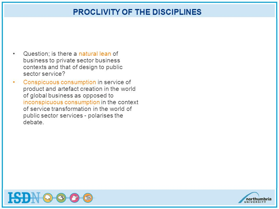 PROCLIVITY OF THE DISCIPLINES Question; is there a natural lean of business to private sector business contexts and that of design to public sector service.
