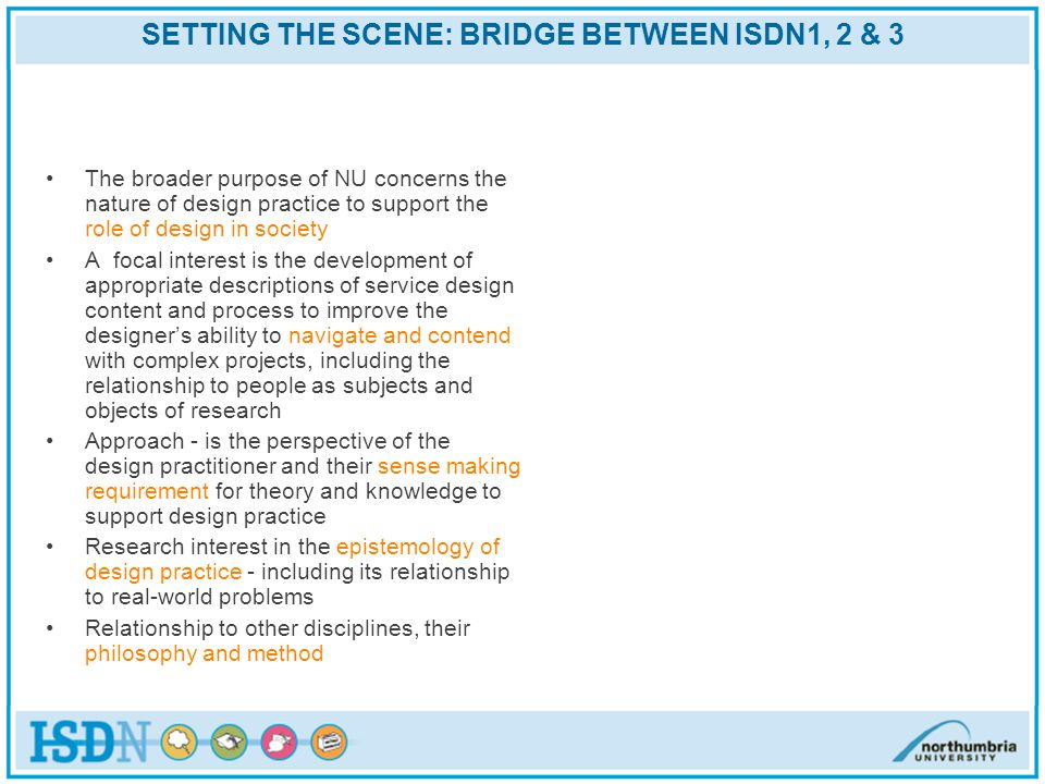 SETTING THE SCENE: BRIDGE BETWEEN ISDN1, 2 & 3 The broader purpose of NU concerns the nature of design practice to support the role of design in society A focal interest is the development of appropriate descriptions of service design content and process to improve the designers ability to navigate and contend with complex projects, including the relationship to people as subjects and objects of research Approach - is the perspective of the design practitioner and their sense making requirement for theory and knowledge to support design practice Research interest in the epistemology of design practice - including its relationship to real-world problems Relationship to other disciplines, their philosophy and method