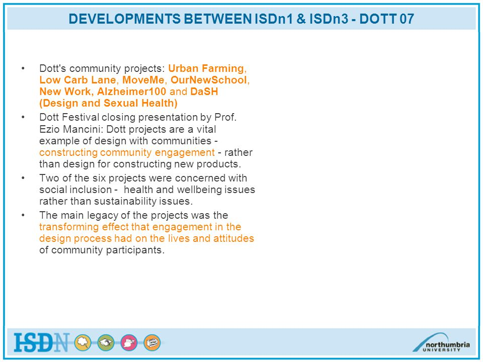 DEVELOPMENTS BETWEEN ISDn1 & ISDn3 - DOTT 07 Dott s community projects: Urban Farming, Low Carb Lane, MoveMe, OurNewSchool, New Work, Alzheimer100 and DaSH (Design and Sexual Health) Dott Festival closing presentation by Prof.