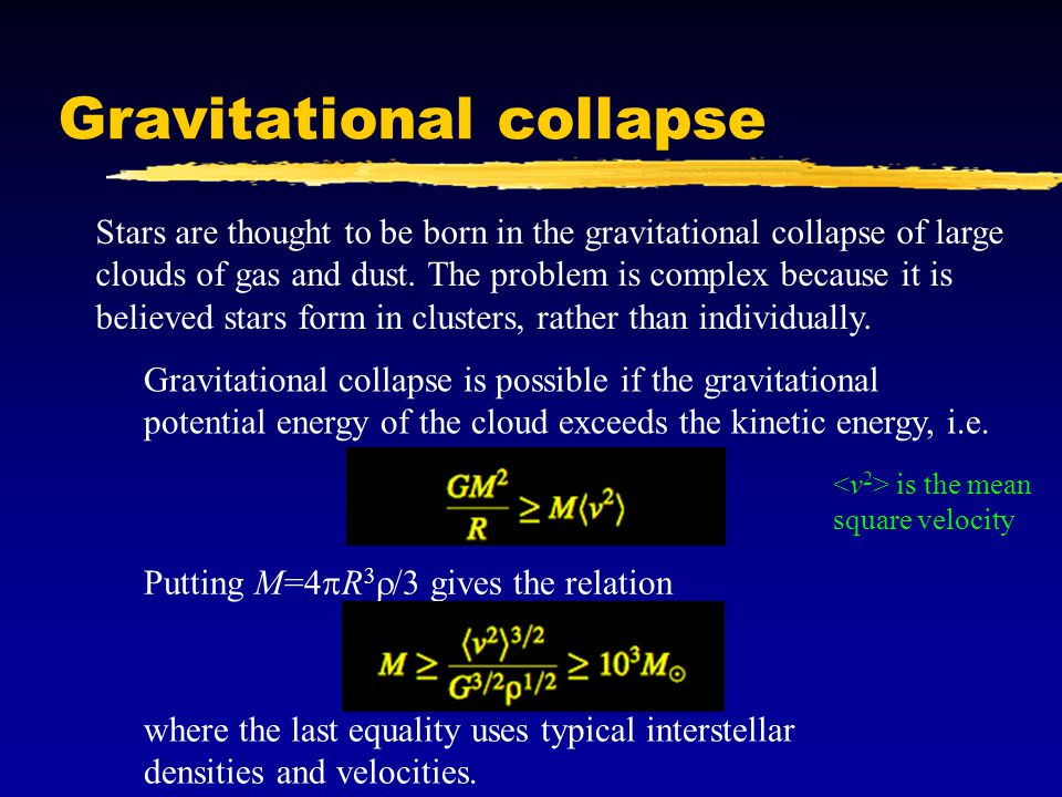 Gravitational collapse Stars are thought to be born in the gravitational collapse of large clouds of gas and dust. The problem is complex because it i
