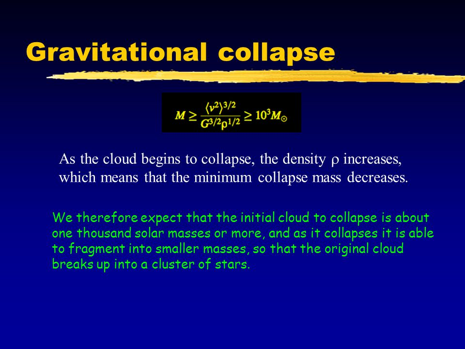 Gravitational collapse As the cloud begins to collapse, the density increases, which means that the minimum collapse mass decreases. We therefore expe