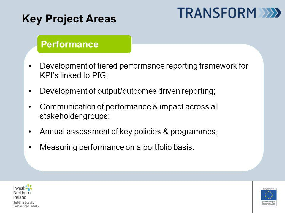 Performance Key Project Areas Development of tiered performance reporting framework for KPIs linked to PfG; Development of output/outcomes driven reporting; Communication of performance & impact across all stakeholder groups; Annual assessment of key policies & programmes; Measuring performance on a portfolio basis.