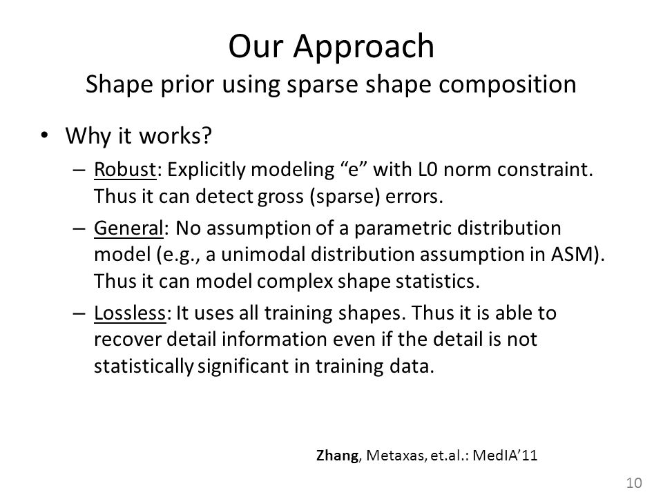 Our Approach Shape prior using sparse shape composition Why it works? – Robust: Explicitly modeling e with L0 norm constraint. Thus it can detect gros