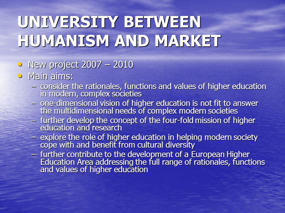UNIVERSITY BETWEEN HUMANISM AND MARKET New project 2007 – 2010 New project 2007 – 2010 Main aims: Main aims: –consider the rationales, functions and v