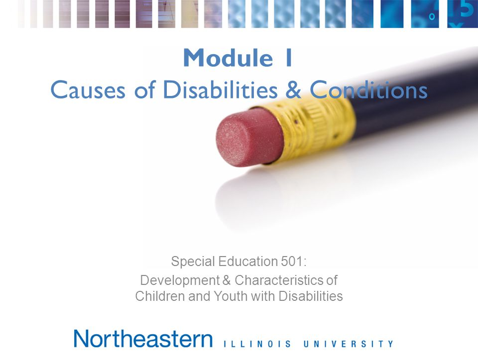 Module 1 Causes of Disabilities & Conditions Special Education 501: Development & Characteristics of Children and Youth with Disabilities