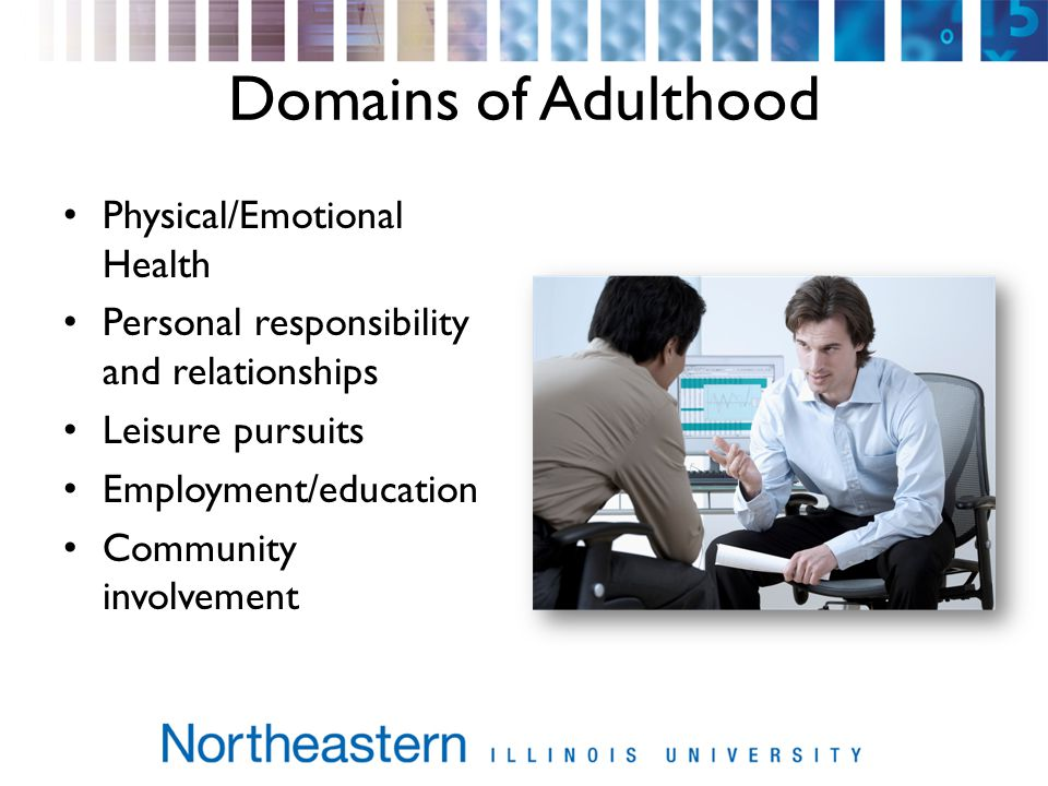 Domains of Adulthood Physical/Emotional Health Personal responsibility and relationships Leisure pursuits Employment/education Community involvement