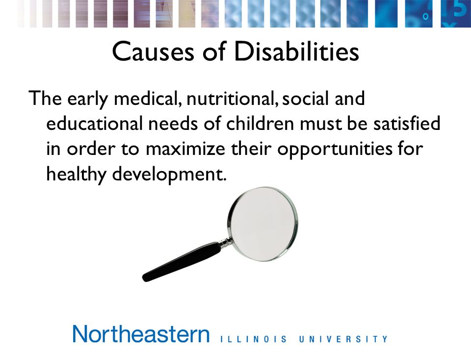 Causes of Disabilities The early medical, nutritional, social and educational needs of children must be satisfied in order to maximize their opportunities for healthy development.