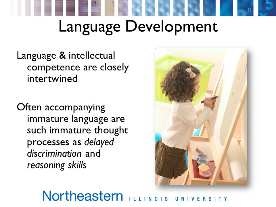 Language Development Language & intellectual competence are closely intertwined Often accompanying immature language are such immature thought processes as delayed discrimination and reasoning skills