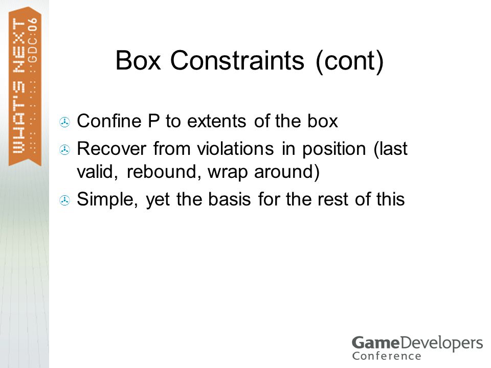 Box Constraints (cont) Confine P to extents of the box Recover from violations in position (last valid, rebound, wrap around) Simple, yet the basis for the rest of this