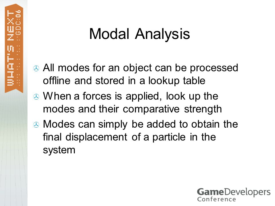 Modal Analysis All modes for an object can be processed offline and stored in a lookup table When a forces is applied, look up the modes and their comparative strength Modes can simply be added to obtain the final displacement of a particle in the system