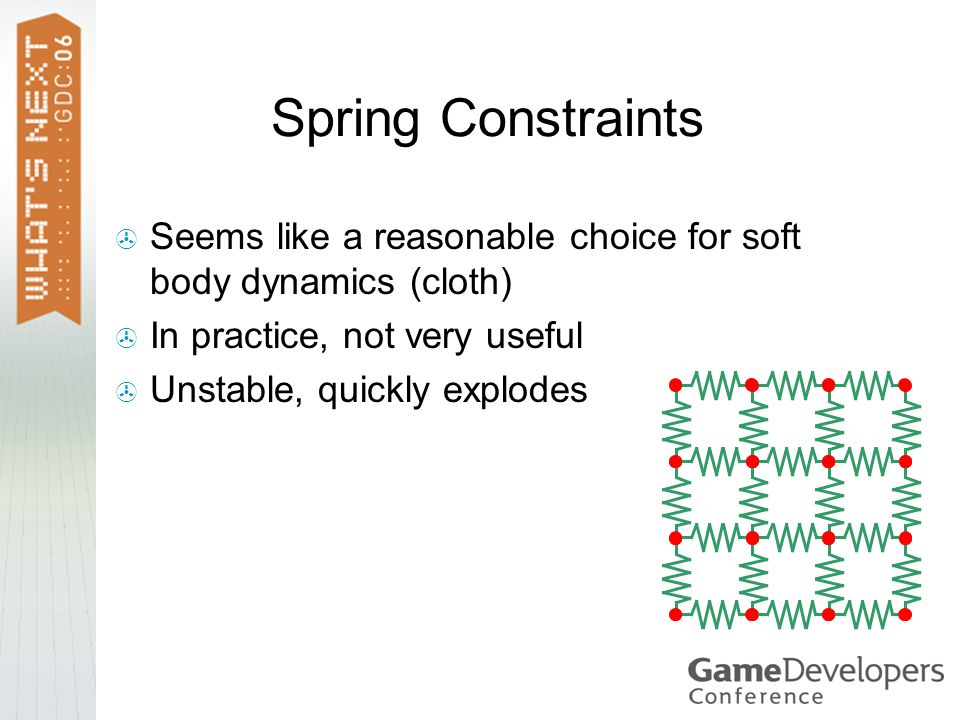 Spring Constraints Seems like a reasonable choice for soft body dynamics (cloth) In practice, not very useful Unstable, quickly explodes