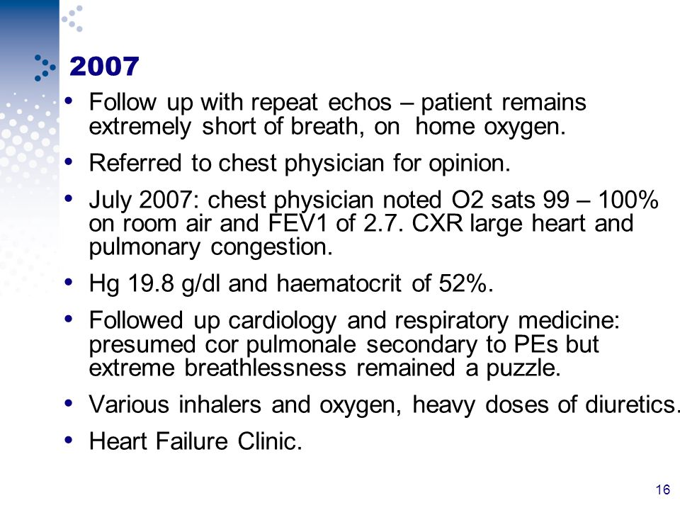 16 2007 Follow up with repeat echos – patient remains extremely short of breath, on home oxygen.