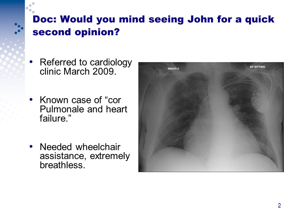 2 Doc: Would you mind seeing John for a quick second opinion.