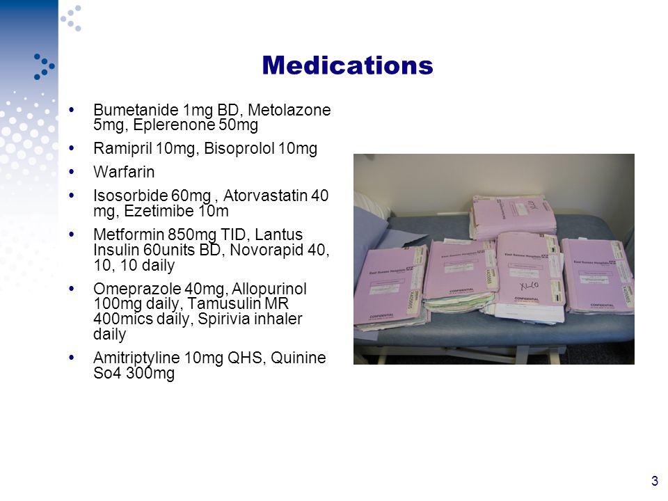3 Medications Bumetanide 1mg BD, Metolazone 5mg, Eplerenone 50mg Ramipril 10mg, Bisoprolol 10mg Warfarin Isosorbide 60mg, Atorvastatin 40 mg, Ezetimib