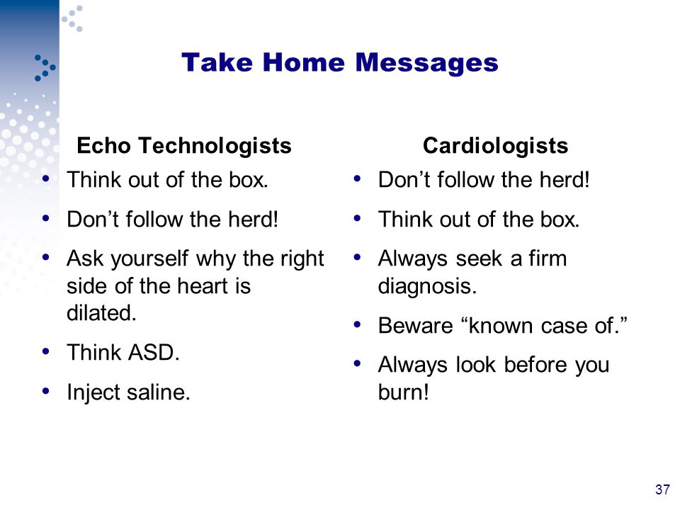 37 Take Home Messages Echo Technologists Think out of the box. Dont follow the herd! Ask yourself why the right side of the heart is dilated. Think AS