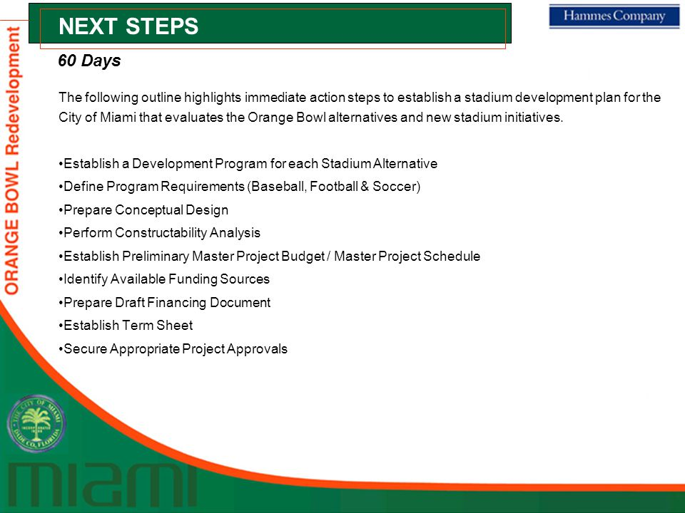 NEXT STEPS The following outline highlights immediate action steps to establish a stadium development plan for the City of Miami that evaluates the Orange Bowl alternatives and new stadium initiatives.