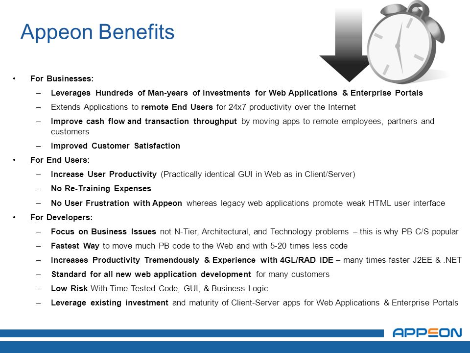 Appeon Benefits For Businesses: –Leverages Hundreds of Man-years of Investments for Web Applications & Enterprise Portals –Extends Applications to remote End Users for 24x7 productivity over the Internet –Improve cash flow and transaction throughput by moving apps to remote employees, partners and customers –Improved Customer Satisfaction For End Users: –Increase User Productivity (Practically identical GUI in Web as in Client/Server) –No Re-Training Expenses –No User Frustration with Appeon whereas legacy web applications promote weak HTML user interface For Developers: –Focus on Business Issues not N-Tier, Architectural, and Technology problems – this is why PB C/S popular –Fastest Way to move much PB code to the Web and with 5-20 times less code –Increases Productivity Tremendously & Experience with 4GL/RAD IDE – many times faster J2EE &.NET –Standard for all new web application development for many customers –Low Risk With Time-Tested Code, GUI, & Business Logic –Leverage existing investment and maturity of Client-Server apps for Web Applications & Enterprise Portals