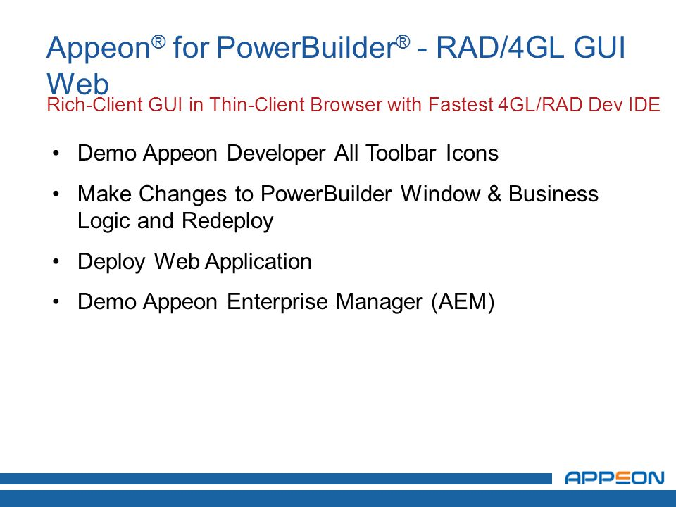 Demo Appeon Developer All Toolbar Icons Make Changes to PowerBuilder Window & Business Logic and Redeploy Deploy Web Application Demo Appeon Enterprise Manager (AEM) Appeon ® for PowerBuilder ® - RAD/4GL GUI Web Rich-Client GUI in Thin-Client Browser with Fastest 4GL/RAD Dev IDE