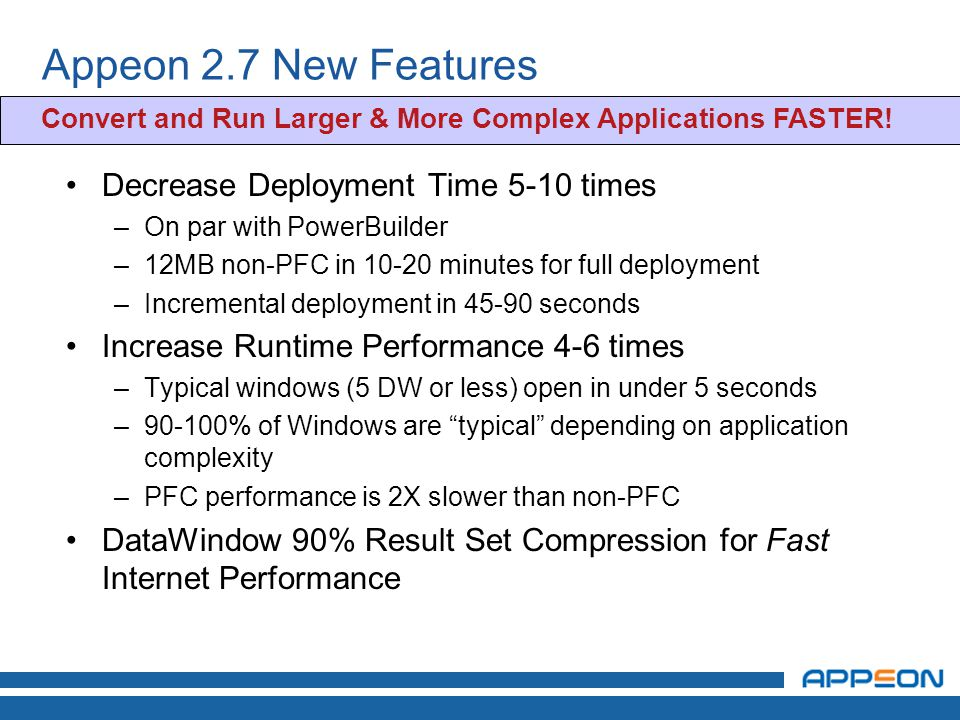 Appeon 2.7 New Features Decrease Deployment Time 5-10 times –On par with PowerBuilder –12MB non-PFC in minutes for full deployment –Incremental deployment in seconds Increase Runtime Performance 4-6 times –Typical windows (5 DW or less) open in under 5 seconds –90-100% of Windows are typical depending on application complexity –PFC performance is 2X slower than non-PFC DataWindow 90% Result Set Compression for Fast Internet Performance Convert and Run Larger & More Complex Applications FASTER!
