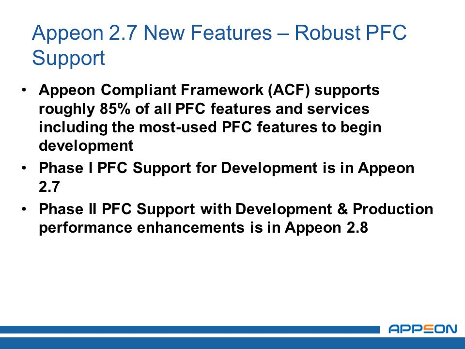 Appeon 2.7 New Features – Robust PFC Support Appeon Compliant Framework (ACF) supports roughly 85% of all PFC features and services including the most-used PFC features to begin development Phase I PFC Support for Development is in Appeon 2.7 Phase II PFC Support with Development & Production performance enhancements is in Appeon 2.8