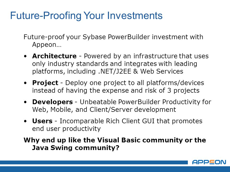 Future-proof your Sybase PowerBuilder investment with Appeon… Architecture - Powered by an infrastructure that uses only industry standards and integrates with leading platforms, including.NET/J2EE & Web Services Project - Deploy one project to all platforms/devices instead of having the expense and risk of 3 projects Developers - Unbeatable PowerBuilder Productivity for Web, Mobile, and Client/Server development Users - Incomparable Rich Client GUI that promotes end user productivity Why end up like the Visual Basic community or the Java Swing community.