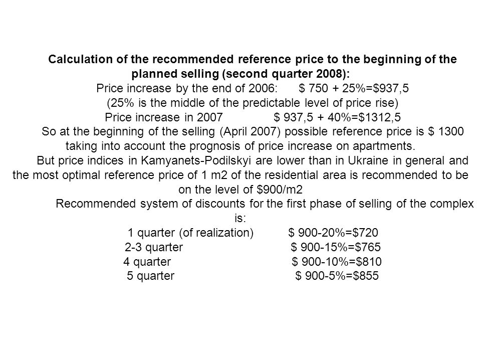 Calculation of the recommended reference price to the beginning of the planned selling (second quarter 2008): Price increase by the end of 2006: $ 750 + 25%=$937,5 (25% is the middle of the predictable level of price rise) Price increase in 2007 $ 937,5 + 40%=$1312,5 So at the beginning of the selling (April 2007) possible reference price is $ 1300 taking into account the prognosis of price increase on apartments.