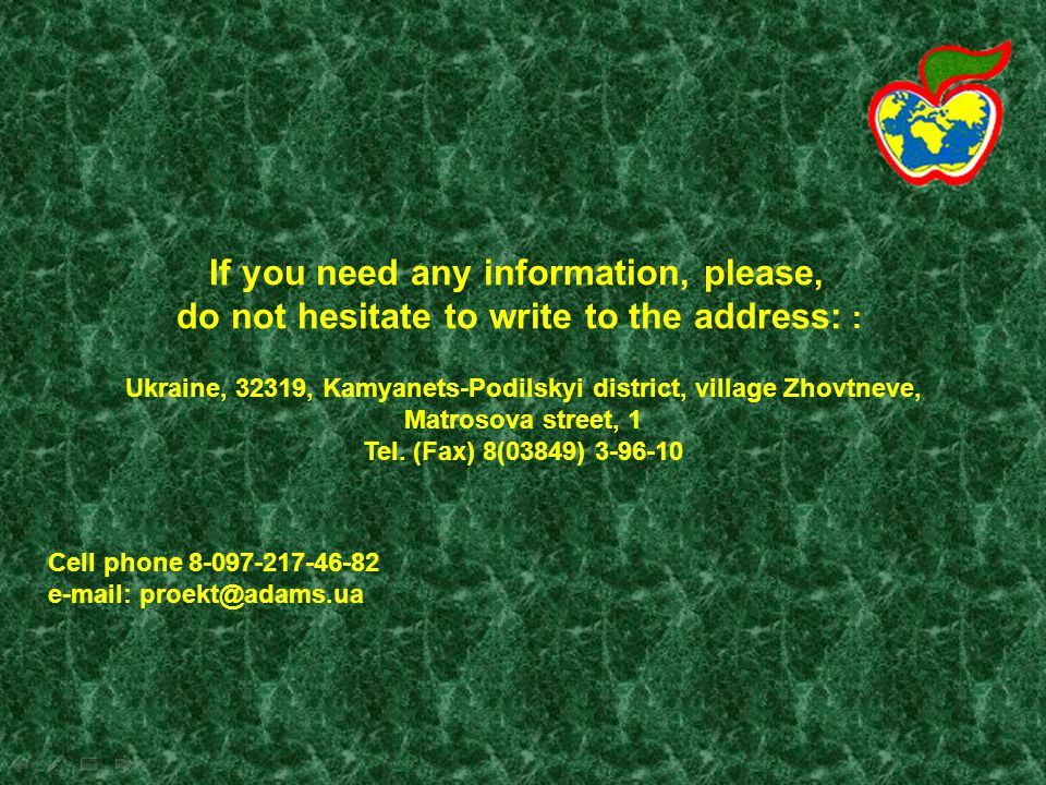 If you need any information, please, do not hesitate to write to the address: : Ukraine, 32319, Kamyanets-Podilskyi district, village Zhovtneve, Matrosova street, 1 Tel.