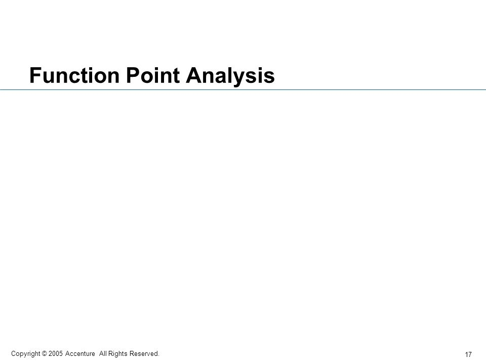 17 Copyright © 2005 Accenture All Rights Reserved. Function Point Analysis