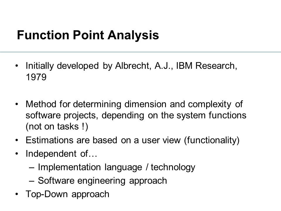 Initially developed by Albrecht, A.J., IBM Research, 1979 Method for determining dimension and complexity of software projects, depending on the syste