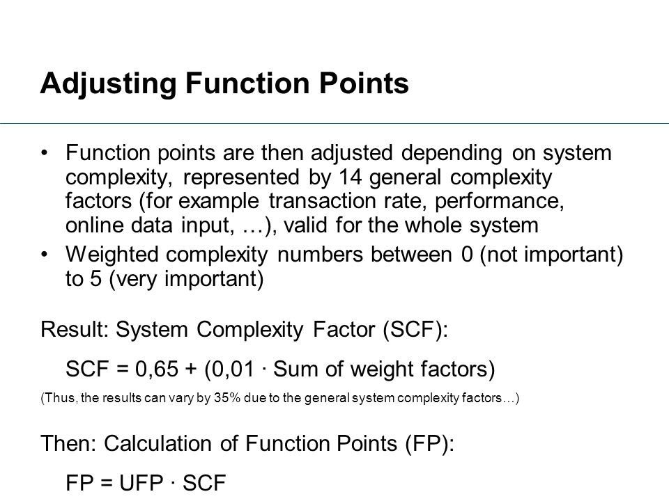Adjusting Function Points Function points are then adjusted depending on system complexity, represented by 14 general complexity factors (for example