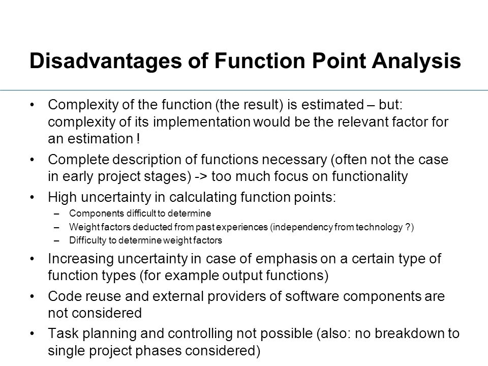 Disadvantages of Function Point Analysis Complexity of the function (the result) is estimated – but: complexity of its implementation would be the rel