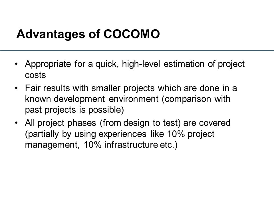 Advantages of COCOMO Appropriate for a quick, high-level estimation of project costs Fair results with smaller projects which are done in a known deve