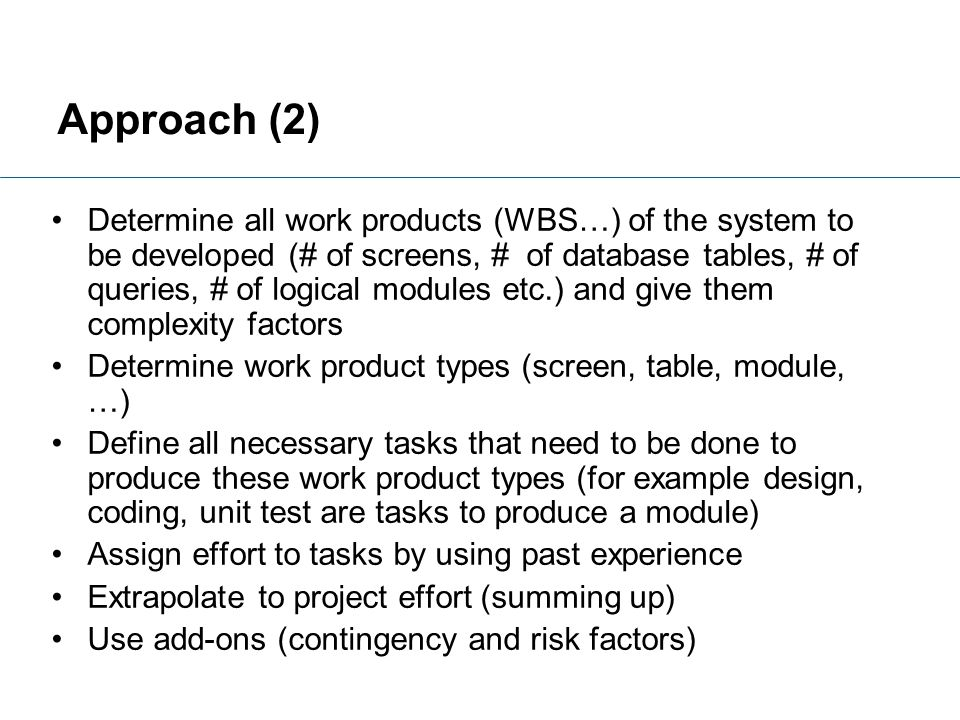 Approach (2) Determine all work products (WBS…) of the system to be developed (# of screens, # of database tables, # of queries, # of logical modules