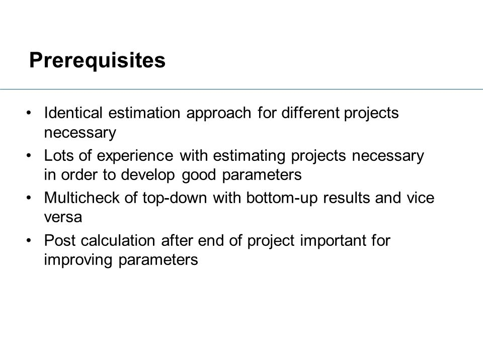 Prerequisites Identical estimation approach for different projects necessary Lots of experience with estimating projects necessary in order to develop