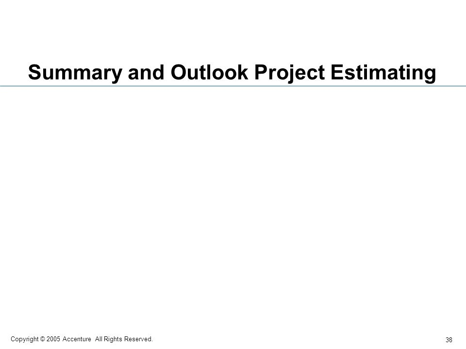 38 Copyright © 2005 Accenture All Rights Reserved. Summary and Outlook Project Estimating