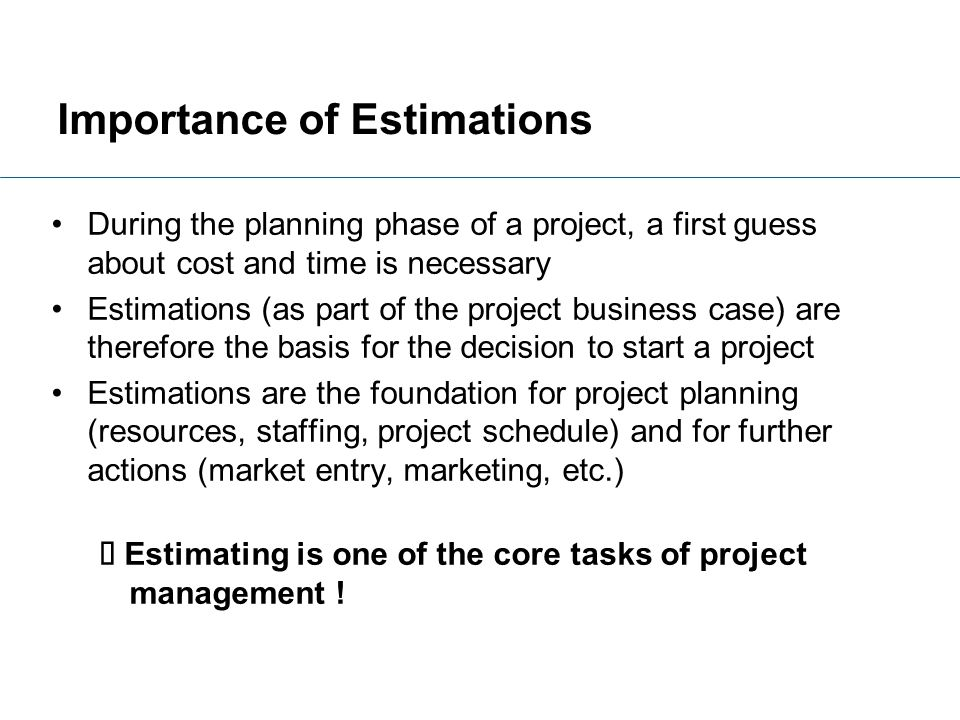 Importance of Estimations During the planning phase of a project, a first guess about cost and time is necessary Estimations (as part of the project b