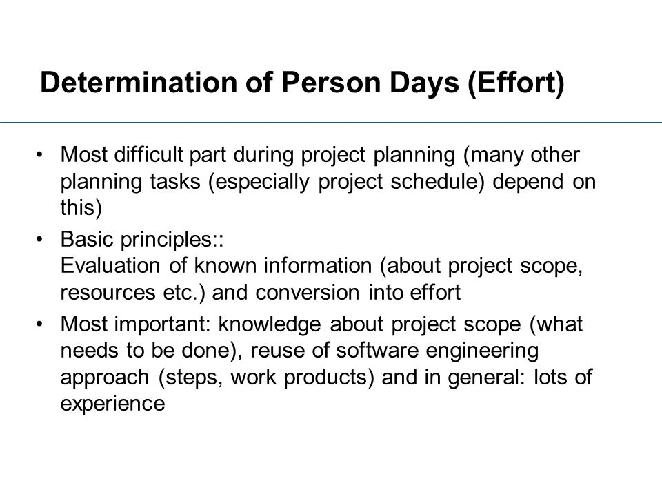 Determination of Person Days (Effort) Most difficult part during project planning (many other planning tasks (especially project schedule) depend on t