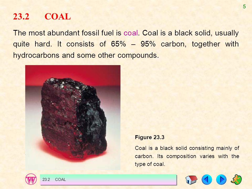 5 23.2 COAL The most abundant fossil fuel is coal. Coal is a black solid, usually quite hard. It consists of 65% – 95% carbon, together with hydrocarb