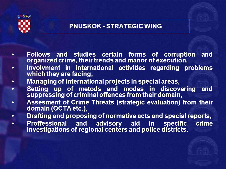 8 PNUSKOK – OPERATIVE WING Directly carries out crime investigations in their domain Teams consist of specialists in certain areas: crime investigation leader, operative analyst, police officers in specialized professions (organized crime, drugs, economic crime), experts in financial investigations.
