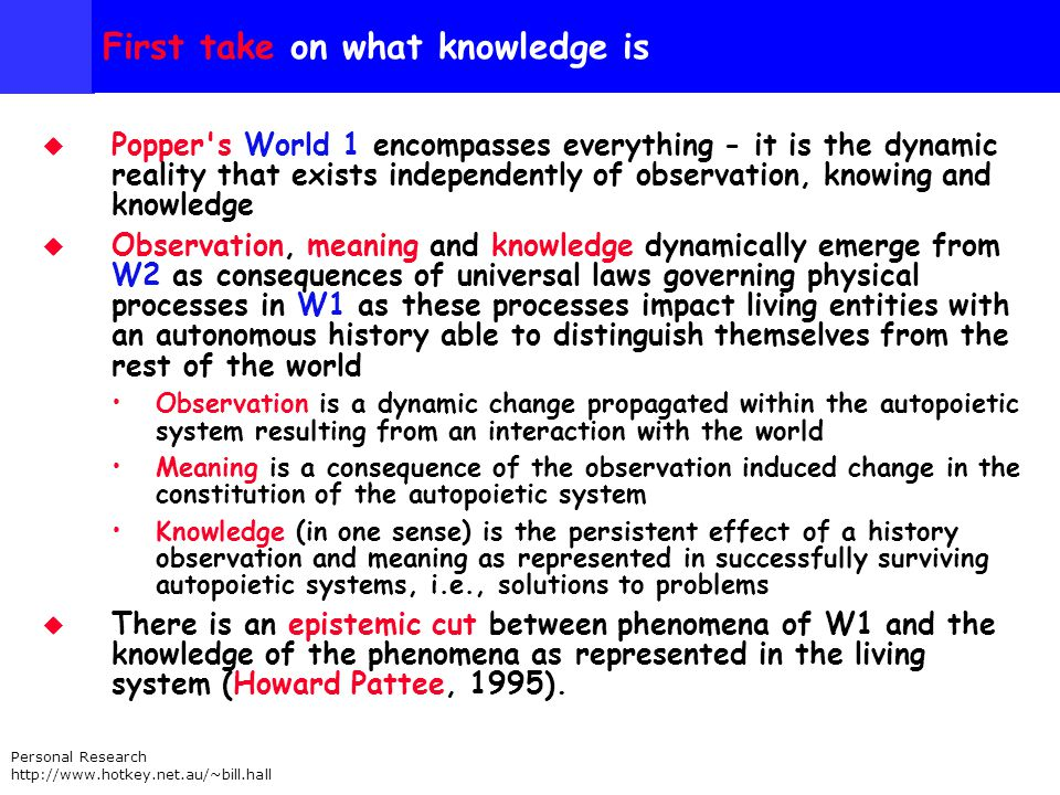 Personal Research http://www.hotkey.net.au/~bill.hall First take on what knowledge is Popper s World 1 encompasses everything - it is the dynamic reality that exists independently of observation, knowing and knowledge Observation, meaning and knowledge dynamically emerge from W2 as consequences of universal laws governing physical processes in W1 as these processes impact living entities with an autonomous history able to distinguish themselves from the rest of the world Observation is a dynamic change propagated within the autopoietic system resulting from an interaction with the world Meaning is a consequence of the observation induced change in the constitution of the autopoietic system Knowledge (in one sense) is the persistent effect of a history observation and meaning as represented in successfully surviving autopoietic systems, i.e., solutions to problems There is an epistemic cut between phenomena of W1 and the knowledge of the phenomena as represented in the living system (Howard Pattee, 1995).