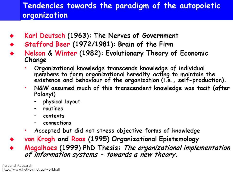 Personal Research http://www.hotkey.net.au/~bill.hall Tendencies towards the paradigm of the autopoietic organization Karl Deutsch (1963): The Nerves of Government Stafford Beer (1972/1981): Brain of the Firm Nelson & Winter (1982): Evolutionary Theory of Economic Change Organizational knowledge transcends knowledge of individual members to form organizational heredity acting to maintain the existence and behaviour of the organization (i.e., self-production).