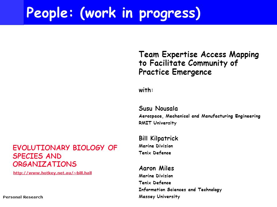 EVOLUTIONARY BIOLOGY OF SPECIES AND ORGANIZATIONS http://www.hotkey.net.au/~bill.hall Personal Research People: (work in progress) Team Expertise Access Mapping to Facilitate Community of Practice Emergence with: Susu Nousala Aerospace, Mechanical and Manufacturing Engineering RMIT University Bill Kilpatrick Marine Division Tenix Defence Aaron Miles Marine Division Tenix Defence Information Sciences and Technology Massey University