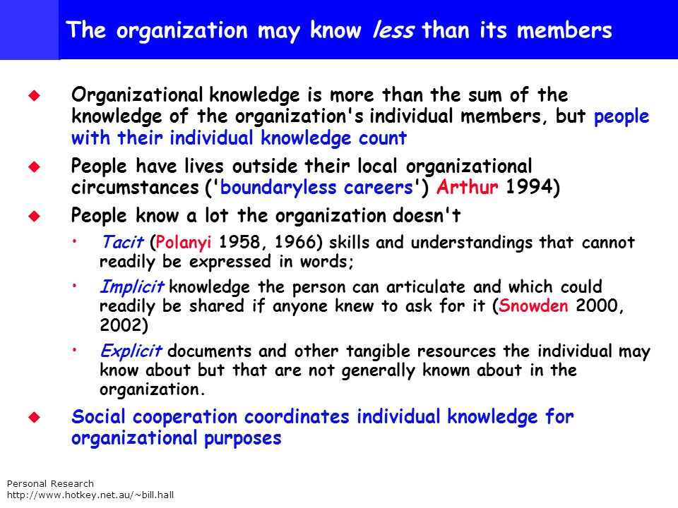 Personal Research http://www.hotkey.net.au/~bill.hall The organization may know less than its members Organizational knowledge is more than the sum of the knowledge of the organization s individual members, but people with their individual knowledge count People have lives outside their local organizational circumstances ( boundaryless careers ) Arthur 1994) People know a lot the organization doesn t Tacit (Polanyi 1958, 1966) skills and understandings that cannot readily be expressed in words; Implicit knowledge the person can articulate and which could readily be shared if anyone knew to ask for it (Snowden 2000, 2002) Explicit documents and other tangible resources the individual may know about but that are not generally known about in the organization.