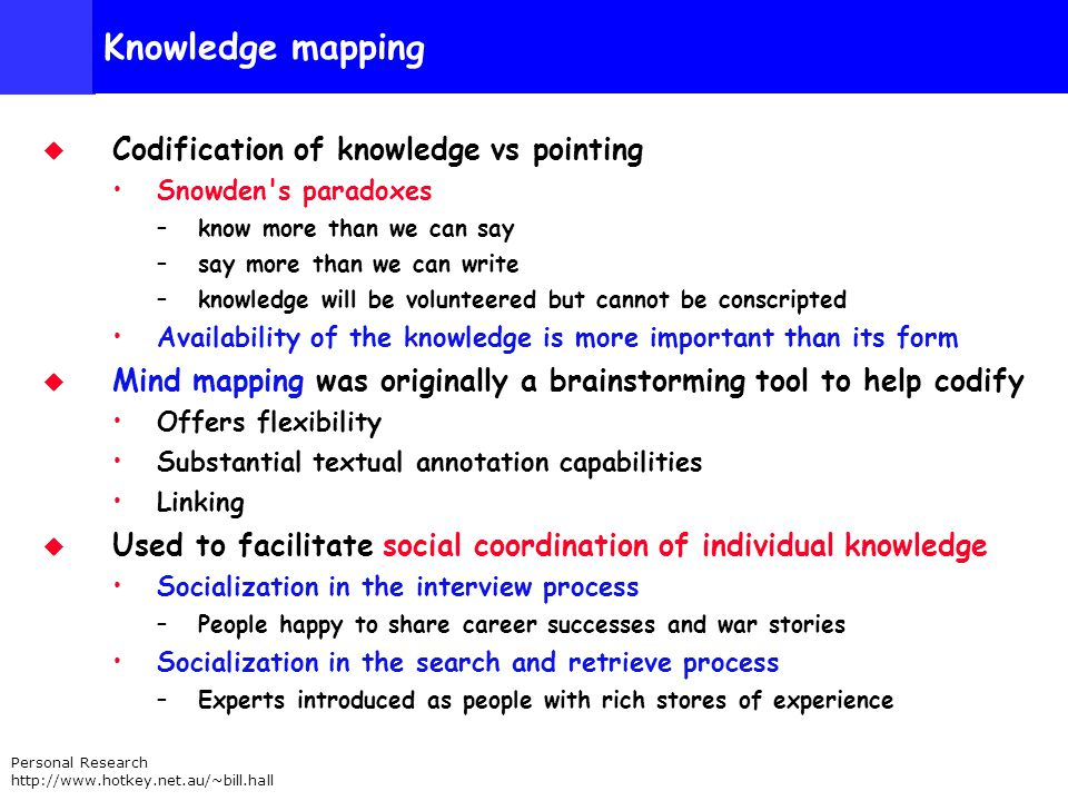 Personal Research http://www.hotkey.net.au/~bill.hall Knowledge mapping Codification of knowledge vs pointing Snowden s paradoxes –know more than we can say –say more than we can write –knowledge will be volunteered but cannot be conscripted Availability of the knowledge is more important than its form Mind mapping was originally a brainstorming tool to help codify Offers flexibility Substantial textual annotation capabilities Linking Used to facilitate social coordination of individual knowledge Socialization in the interview process –People happy to share career successes and war stories Socialization in the search and retrieve process –Experts introduced as people with rich stores of experience