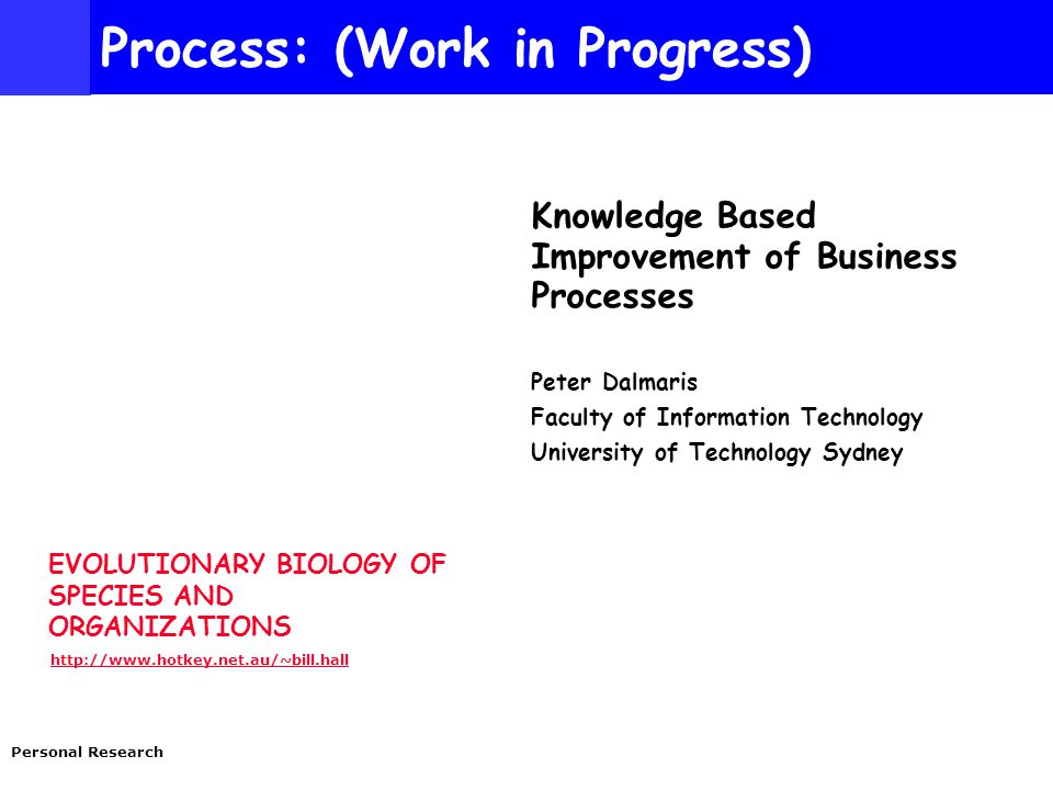 EVOLUTIONARY BIOLOGY OF SPECIES AND ORGANIZATIONS http://www.hotkey.net.au/~bill.hall Personal Research Process: (Work in Progress) Knowledge Based Improvement of Business Processes Peter Dalmaris Faculty of Information Technology University of Technology Sydney