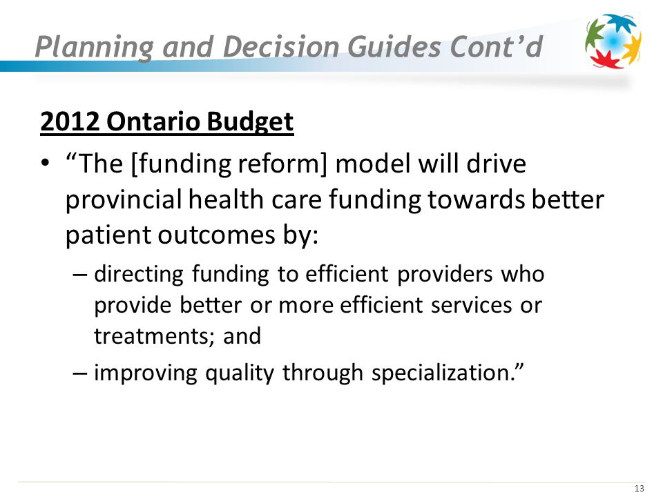 13 Planning and Decision Guides Contd 2012 Ontario Budget The [funding reform] model will drive provincial health care funding towards better patient outcomes by: – directing funding to efficient providers who provide better or more efficient services or treatments; and – improving quality through specialization.