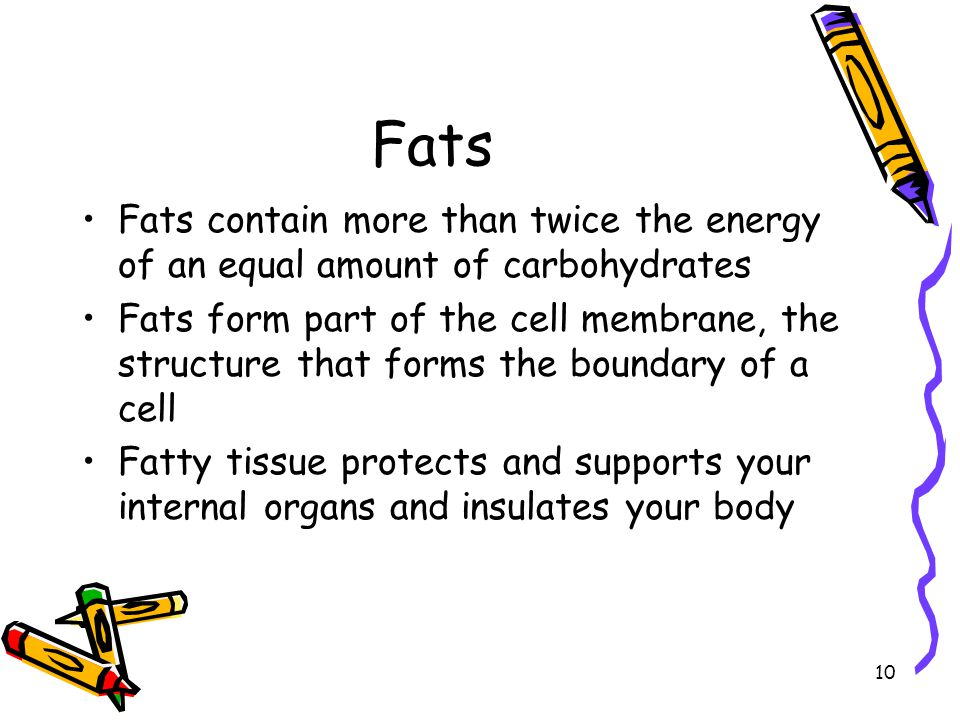 10 Fats Fats contain more than twice the energy of an equal amount of carbohydrates Fats form part of the cell membrane, the structure that forms the