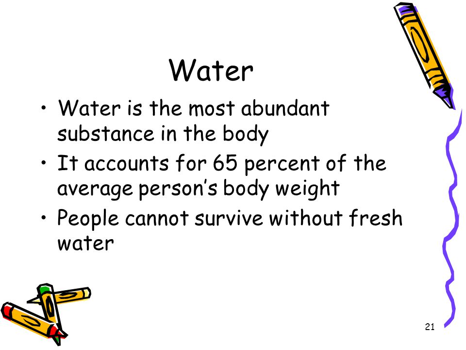 21 Water Water is the most abundant substance in the body It accounts for 65 percent of the average persons body weight People cannot survive without