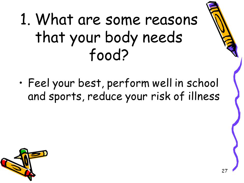 27 1. What are some reasons that your body needs food? Feel your best, perform well in school and sports, reduce your risk of illness