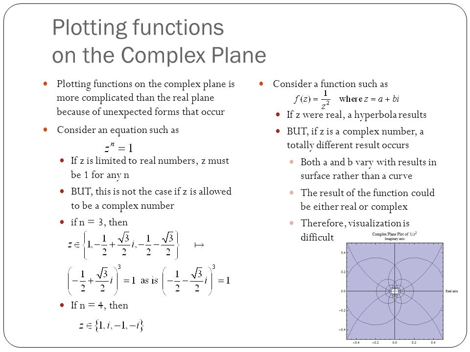 Plotting functions on the Complex Plane Plotting functions on the complex plane is more complicated than the real plane because of unexpected forms that occur Consider an equation such as If z is limited to real numbers, z must be 1 for any n BUT, this is not the case if z is allowed to be a complex number if n = 3, then If n = 4, then Consider a function such as If z were real, a hyperbola results BUT, if z is a complex number, a totally different result occurs Both a and b vary with results in surface rather than a curve The result of the function could be either real or complex Therefore, visualization is difficult